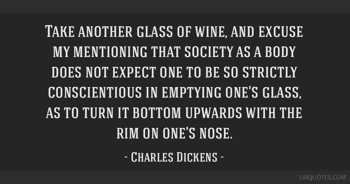 Take another glass of wine, and excuse my mentioning that society as a body does not expect one to be so strictly conscientious in emptying one's...