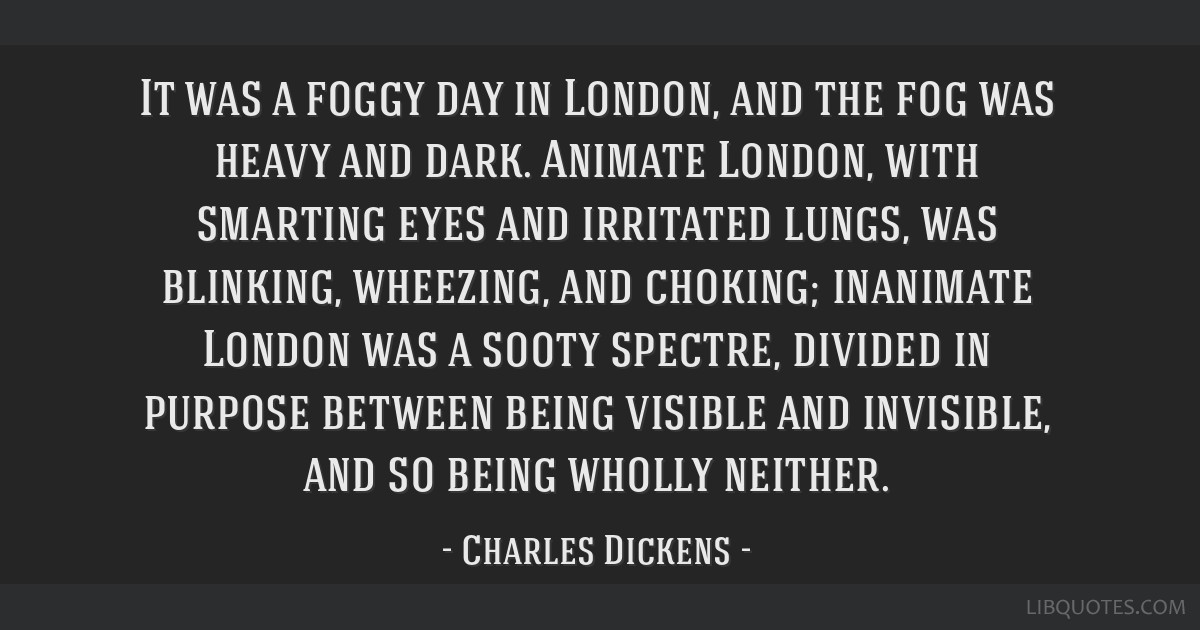 It was a foggy day in London, and the fog was heavy and dark. Animate London, with smarting eyes and irritated lungs, was blinking, wheezing, and...