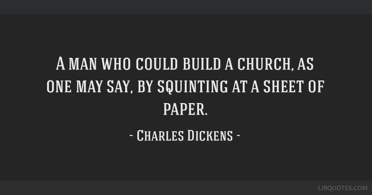 A man who could build a church, as one may say, by squinting at a sheet of paper.