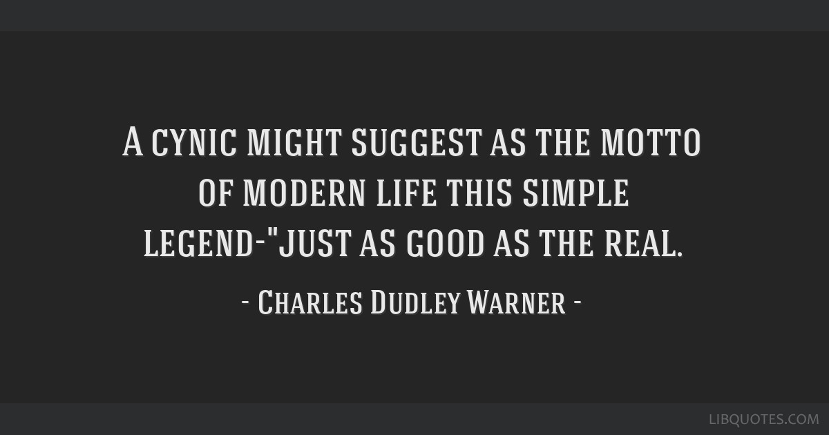A cynic might suggest as the motto of modern life this simple legend-just as good as the real.