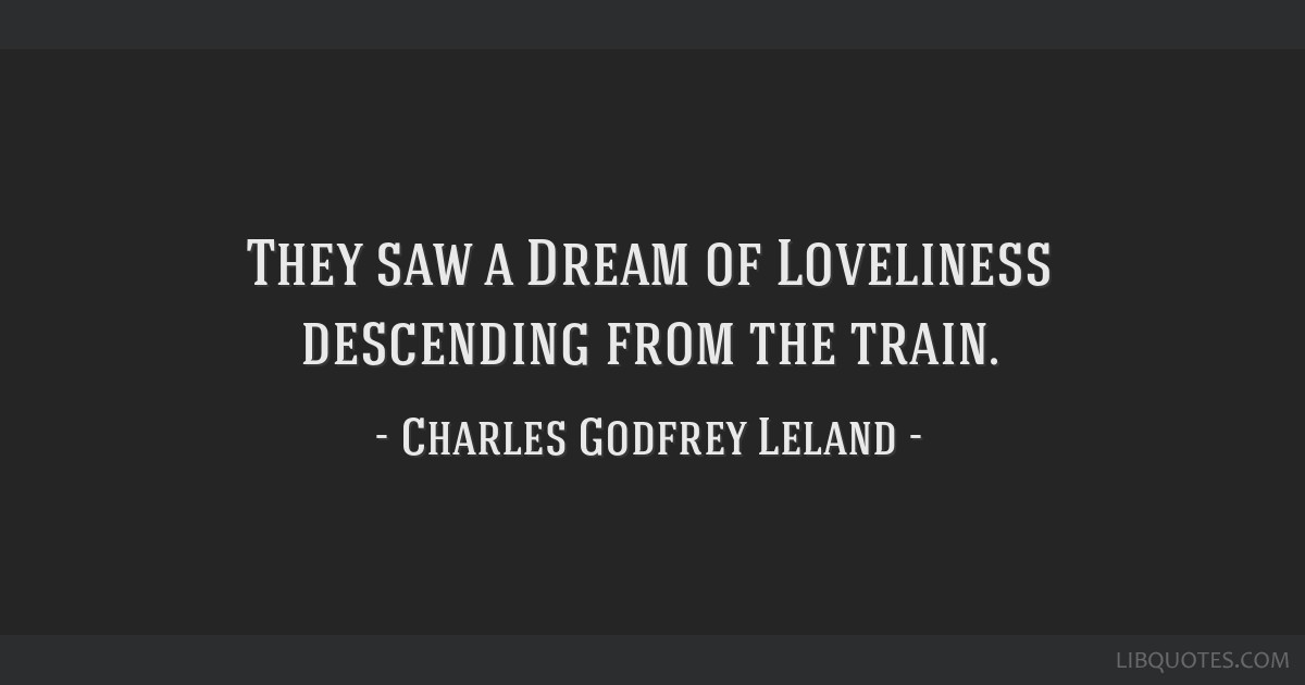 They saw a Dream of Loveliness descending from the train.