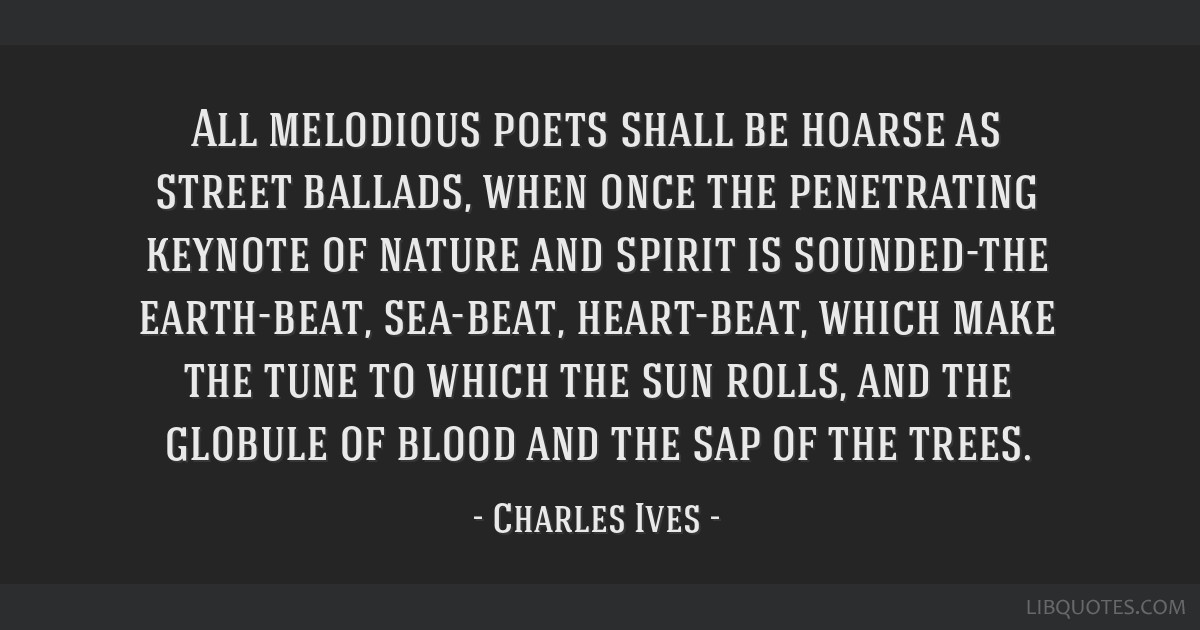 All melodious poets shall be hoarse as street ballads, when once the penetrating keynote of nature and spirit is sounded-the earth-beat, sea-beat,...