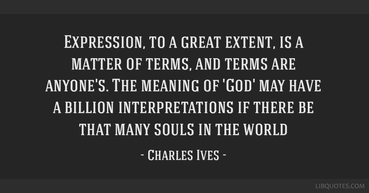 Expression, to a great extent, is a matter of terms, and terms are anyone's. The meaning of 'God' may have a billion interpretations if there be that ...