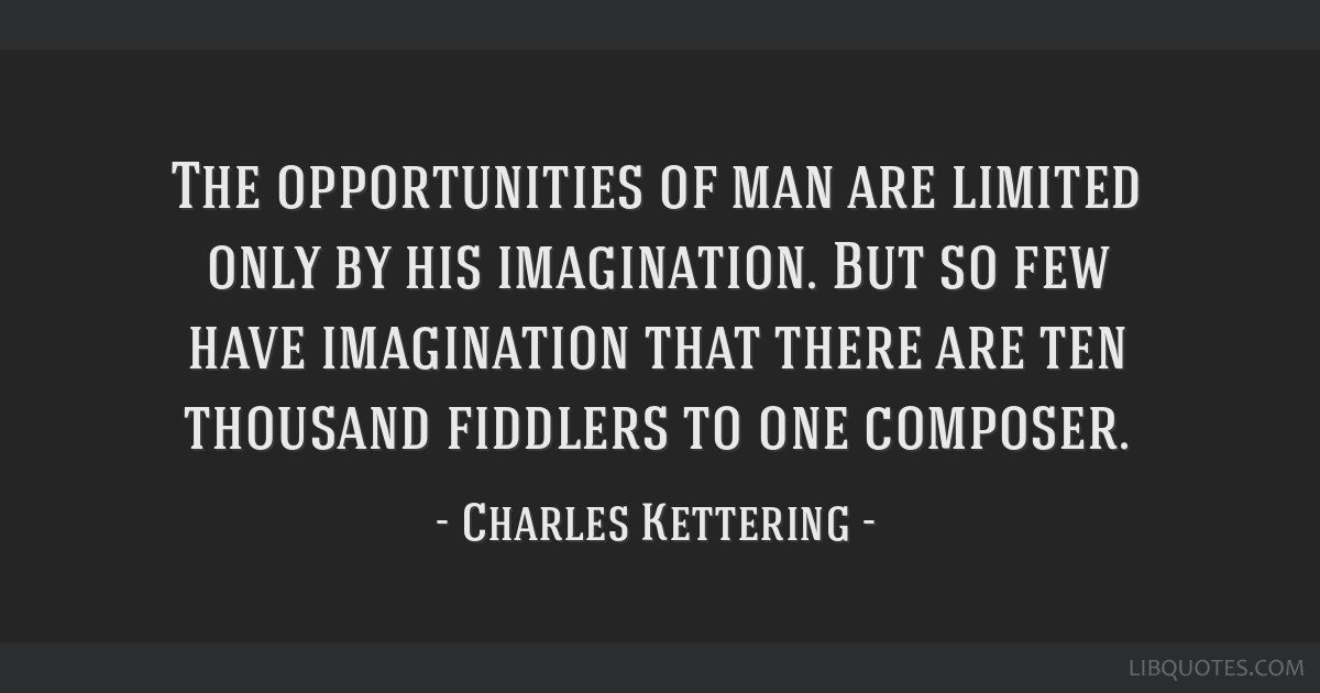 The opportunities of man are limited only by his imagination. But so few have imagination that there are ten thousand fiddlers to one composer.