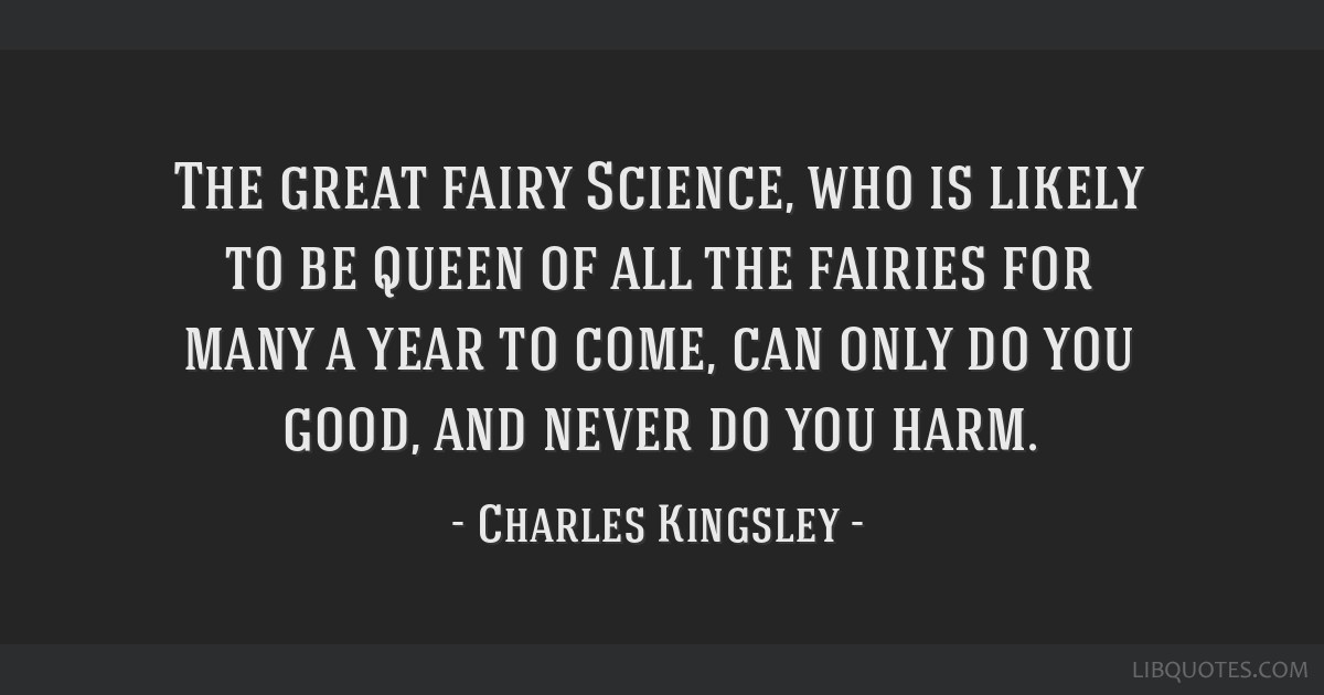 The great fairy Science, who is likely to be queen of all the fairies for many a year to come, can only do you good, and never do you harm.