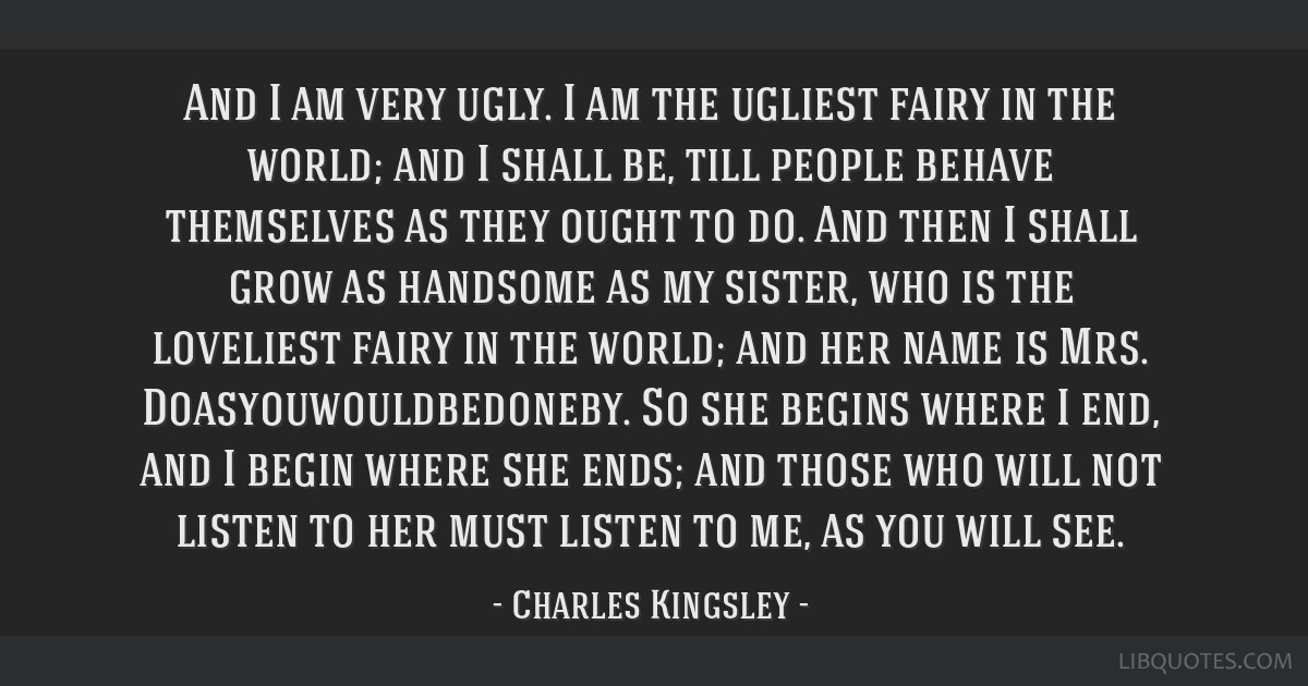 And I am very ugly. I am the ugliest fairy in the world; and I shall be, till people behave themselves as they ought to do. And then I shall grow as...