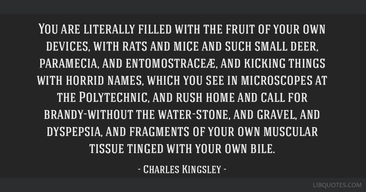 You are literally filled with the fruit of your own devices, with rats and mice and such small deer, paramecia, and entomostraceæ, and kicking...