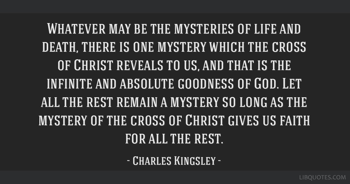 Whatever may be the mysteries of life and death, there is one mystery which the cross of Christ reveals to us, and that is the infinite and absolute...