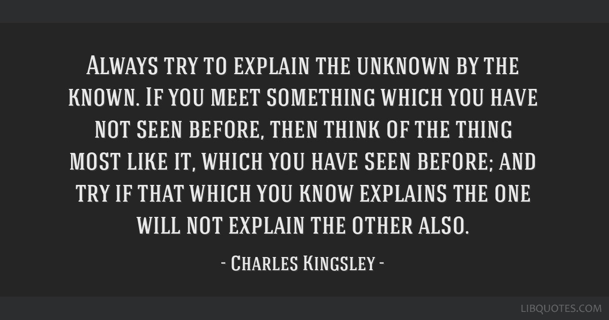 Always try to explain the unknown by the known. If you meet something which you have not seen before, then think of the thing most like it, which you ...