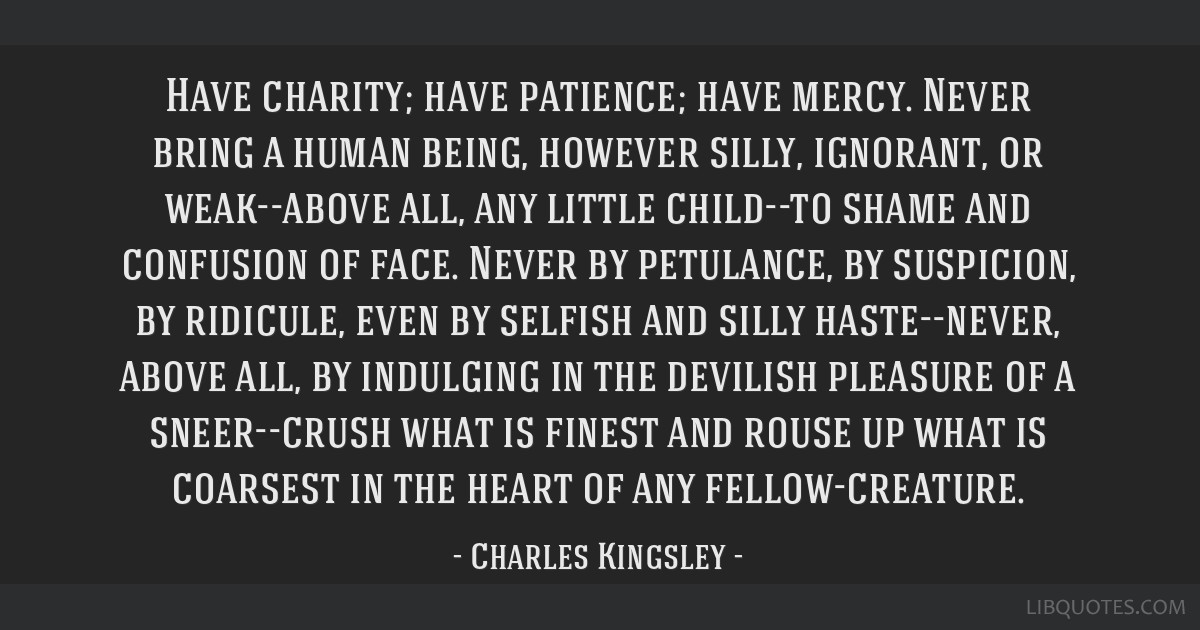 Have charity; have patience; have mercy. Never bring a human being, however silly, ignorant, or weak--above all, any little child--to shame and...