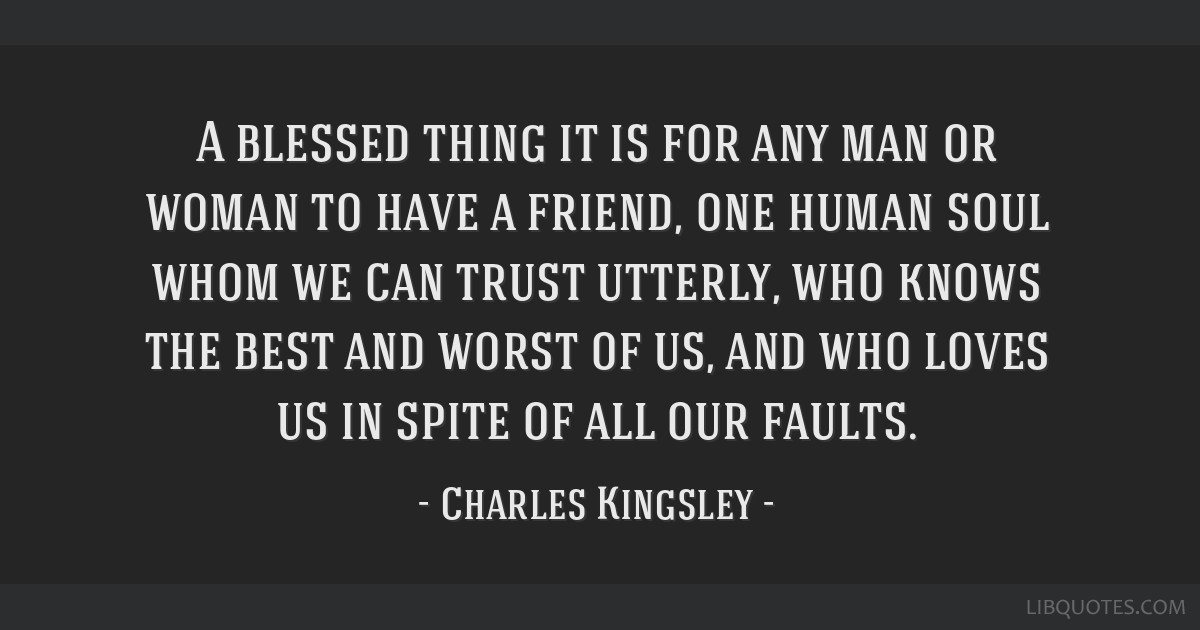 A blessed thing it is for any man or woman to have a friend, one human soul whom we can trust utterly, who knows the best and worst of us, and who...