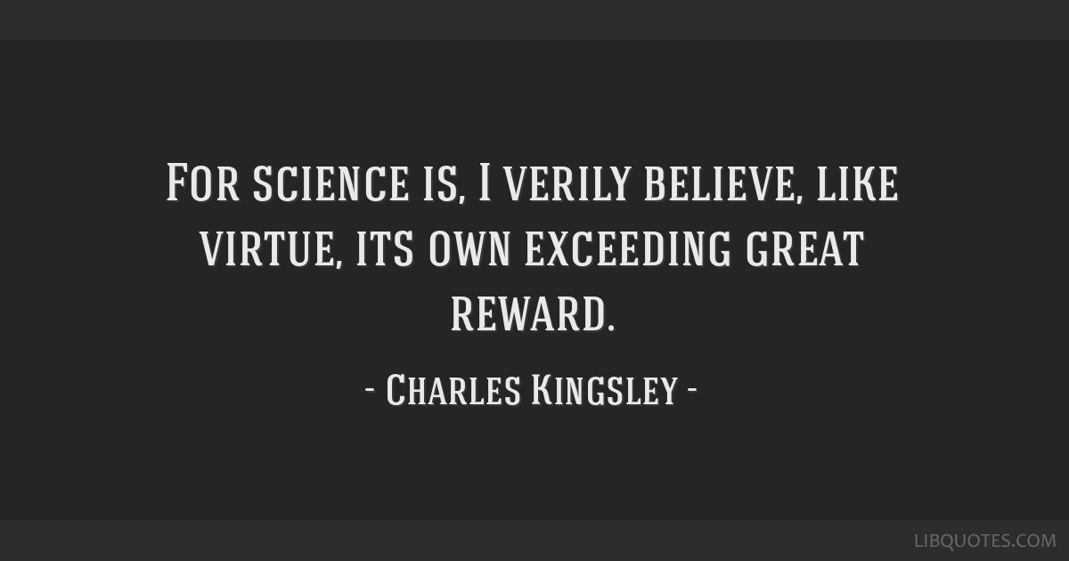 For science is, I verily believe, like virtue, its own exceeding great reward.