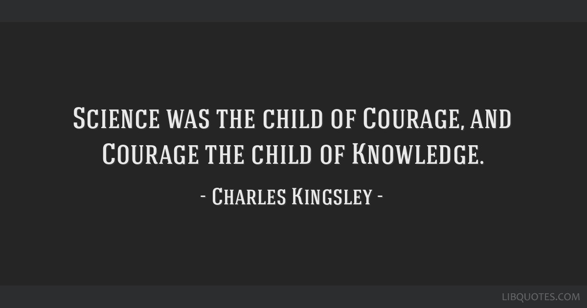 Science was the child of Courage, and Courage the child of Knowledge.