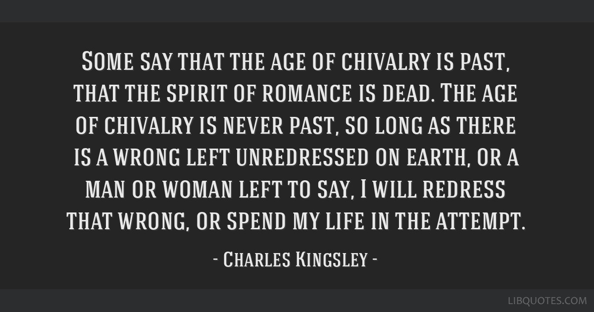 Some say that the age of chivalry is past, that the spirit of romance is dead. The age of chivalry is never past, so long as there is a wrong left...