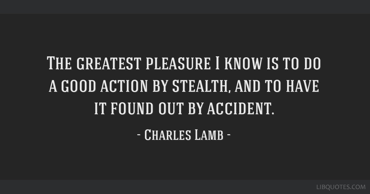 The greatest pleasure I know is to do a good action by stealth, and to have it found out by accident.