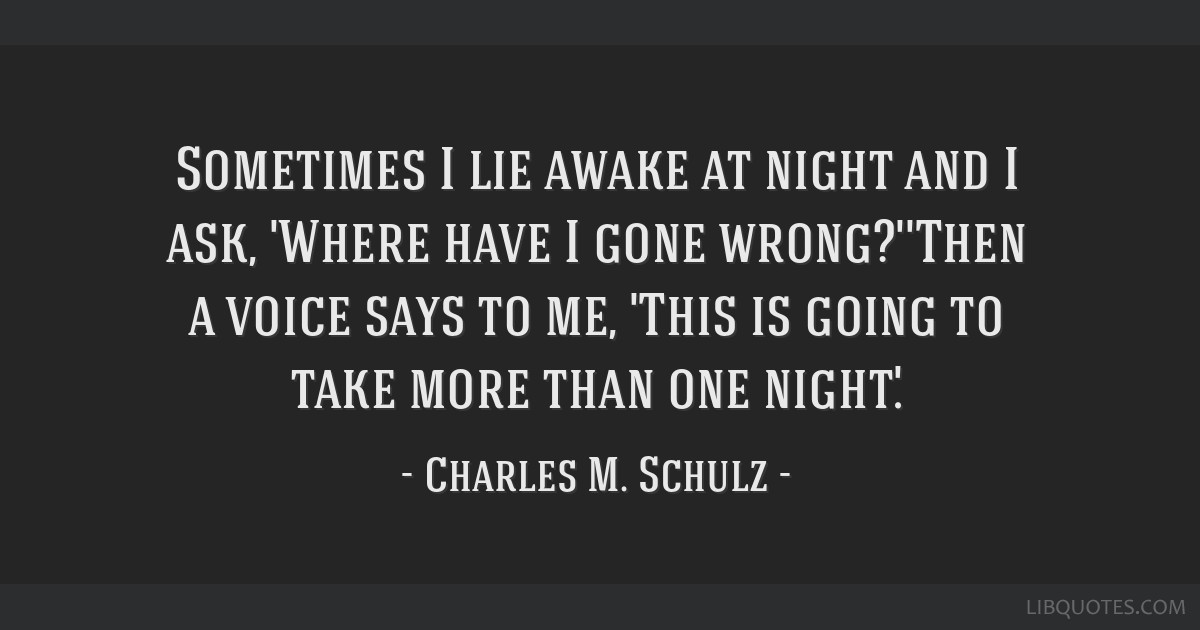 Sometimes I lie awake at night and I ask, 'Where have I gone wrong?''Then a voice says to me, 'This is going to take more than one night.'