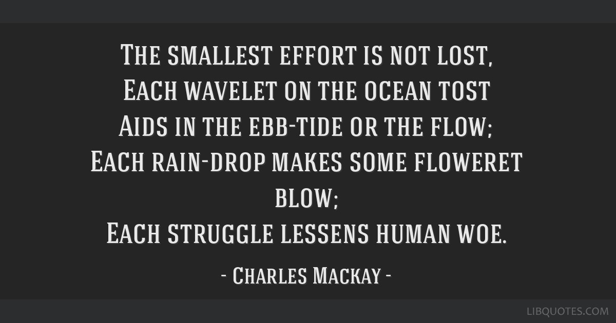 The smallest effort is not lost, Each wavelet on the ocean tost Aids in the ebb-tide or the flow; Each rain-drop makes some floweret blow; Each...