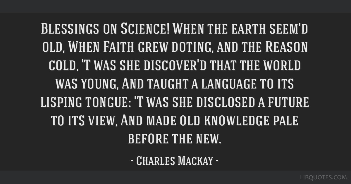 Blessings on Science! When the earth seem'd old, When Faith grew doting, and the Reason cold, 'T was she discover'd that the world was young, And...
