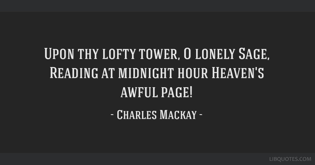 Upon thy lofty tower, O lonely Sage, Reading at midnight hour Heaven's awful page!