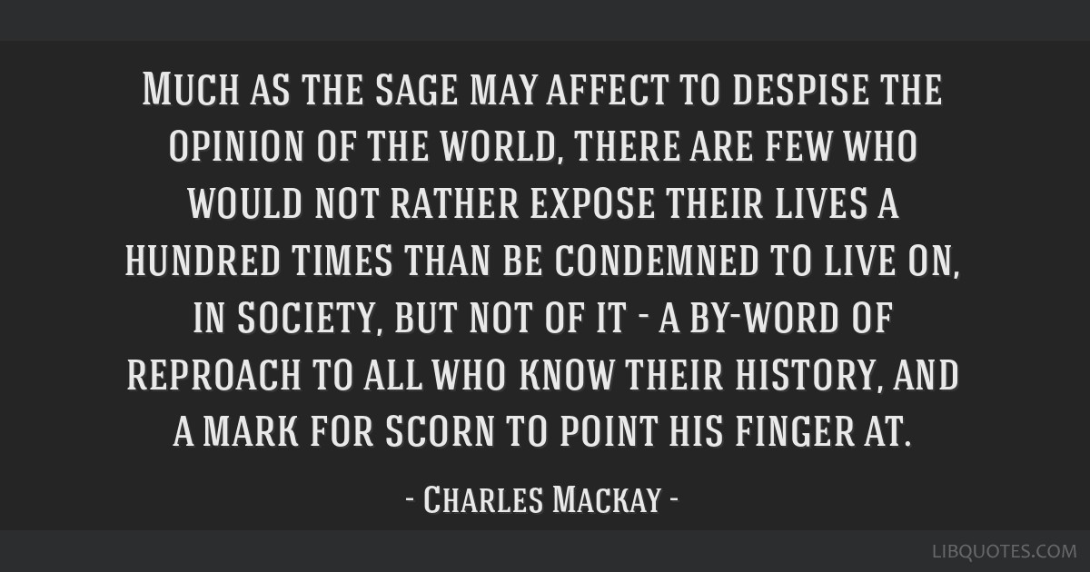 Much as the sage may affect to despise the opinion of the world, there are few who would not rather expose their lives a hundred times than be...