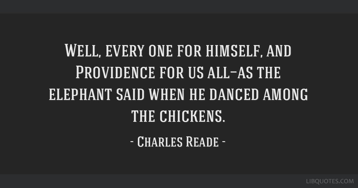 Well, every one for himself, and Providence for us all—as the elephant said when he danced among the chickens.