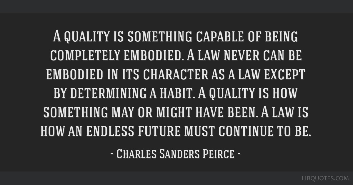 A quality is something capable of being completely embodied. A law never can be embodied in its character as a law except by determining a habit. A...