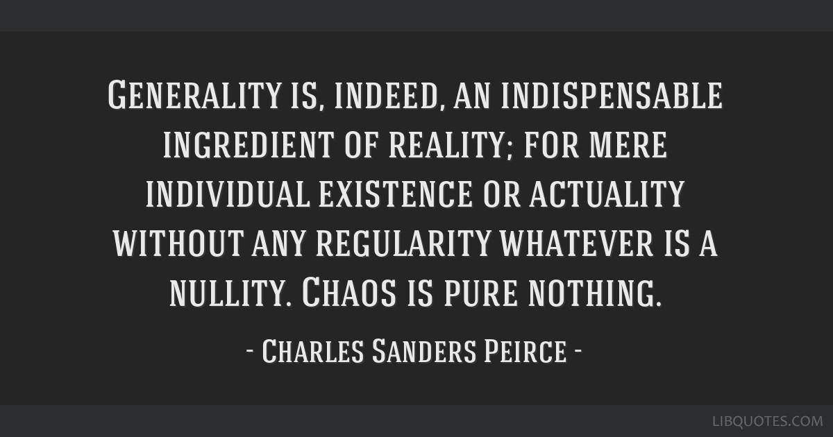 Generality is, indeed, an indispensable ingredient of reality; for mere individual existence or actuality without any regularity whatever is a...