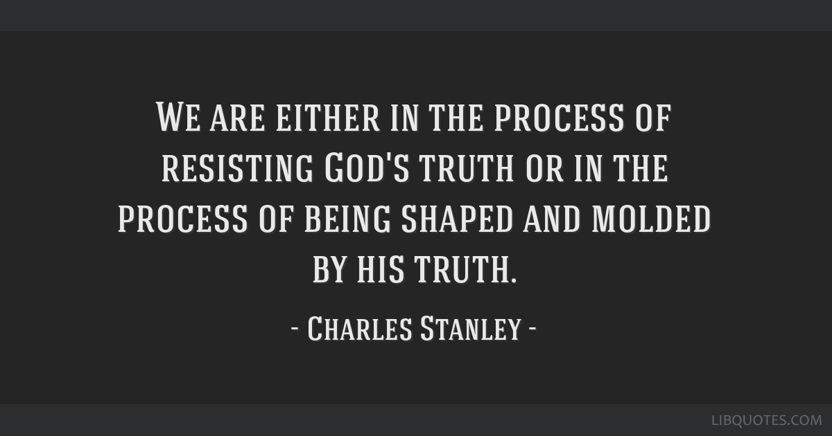 We are either in the process of resisting God's truth or in the process of being shaped and molded by his truth.