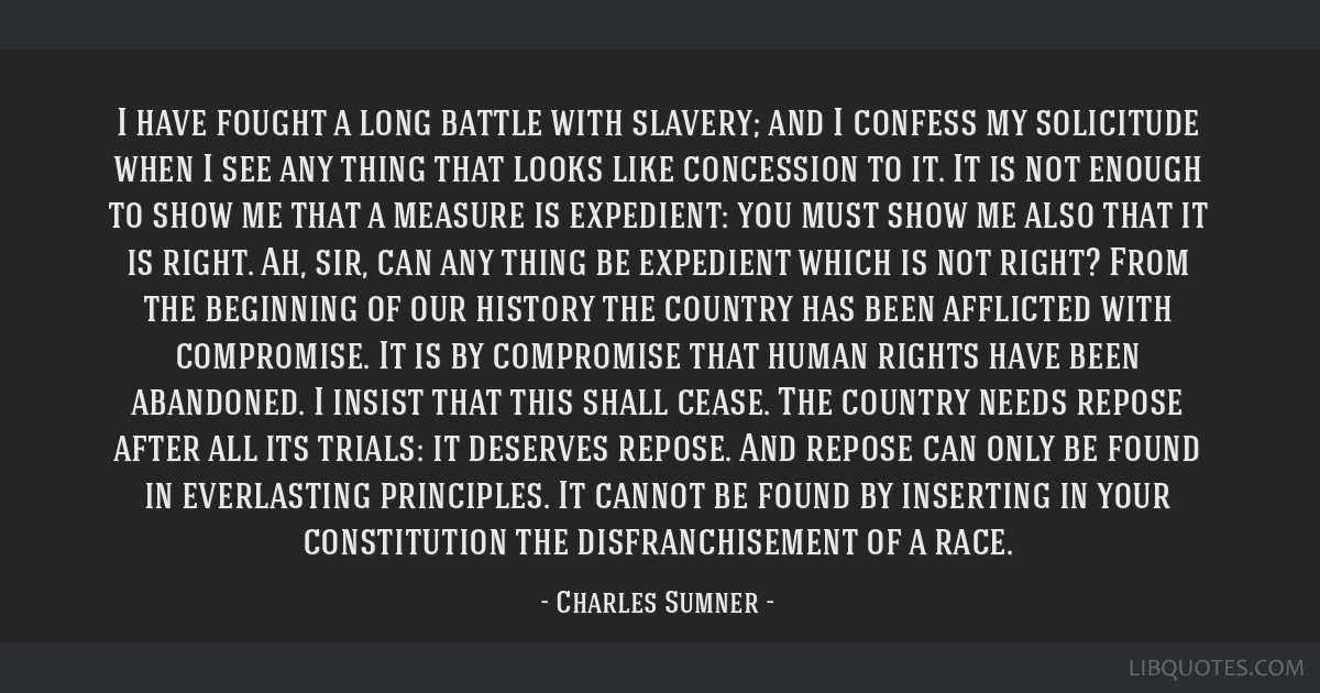 I have fought a long battle with slavery; and I confess my solicitude when I see any thing that looks like concession to it. It is not enough to show ...