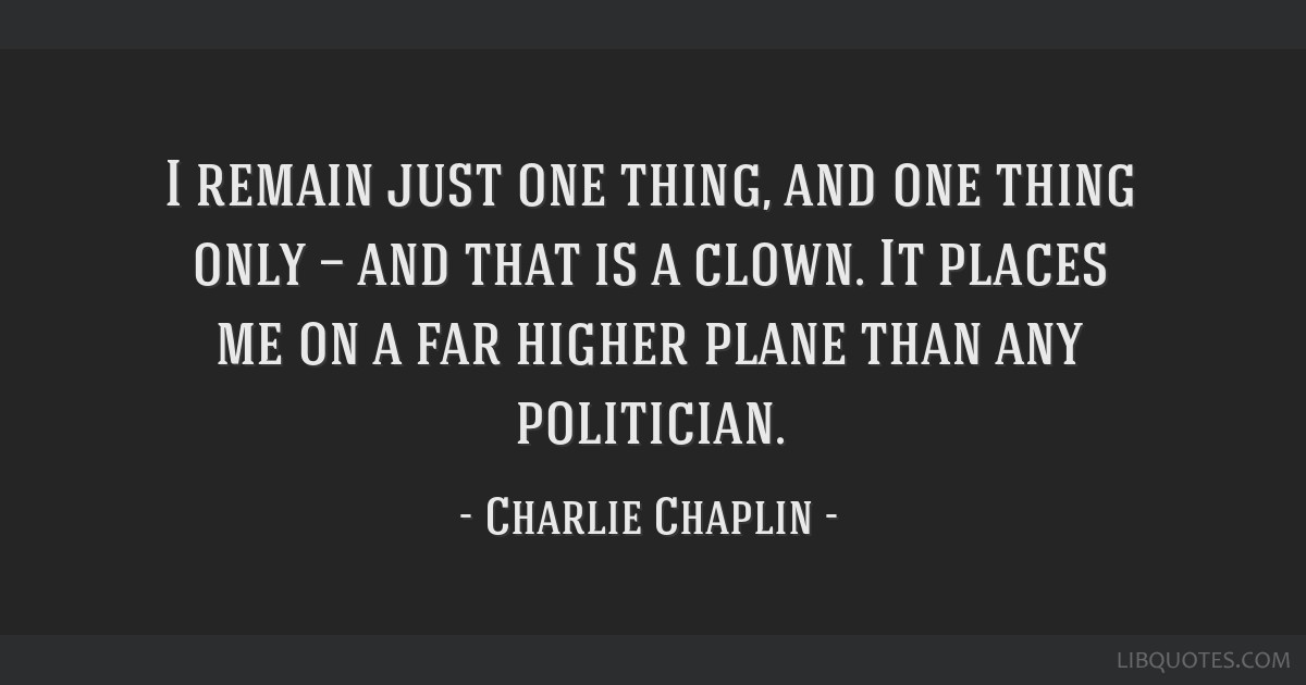 I remain just one thing, and one thing only — and that is a clown. It places me on a far higher plane than any politician.
