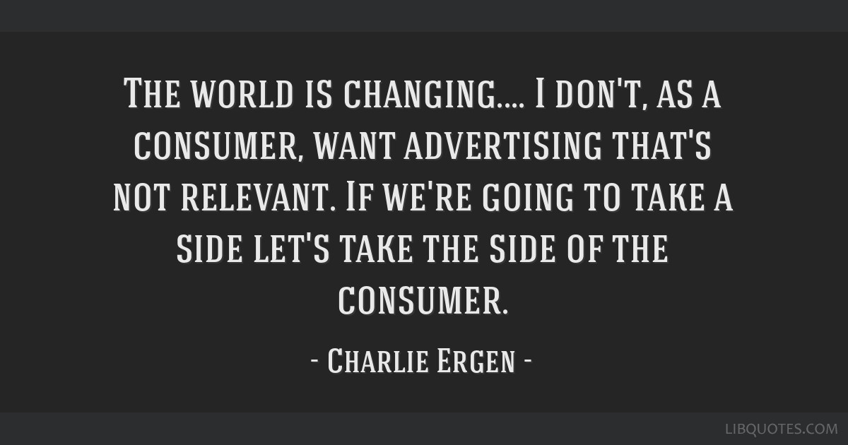 The world is changing.... I don't, as a consumer, want advertising that's not relevant. If we're going to take a side let's take the side of the...