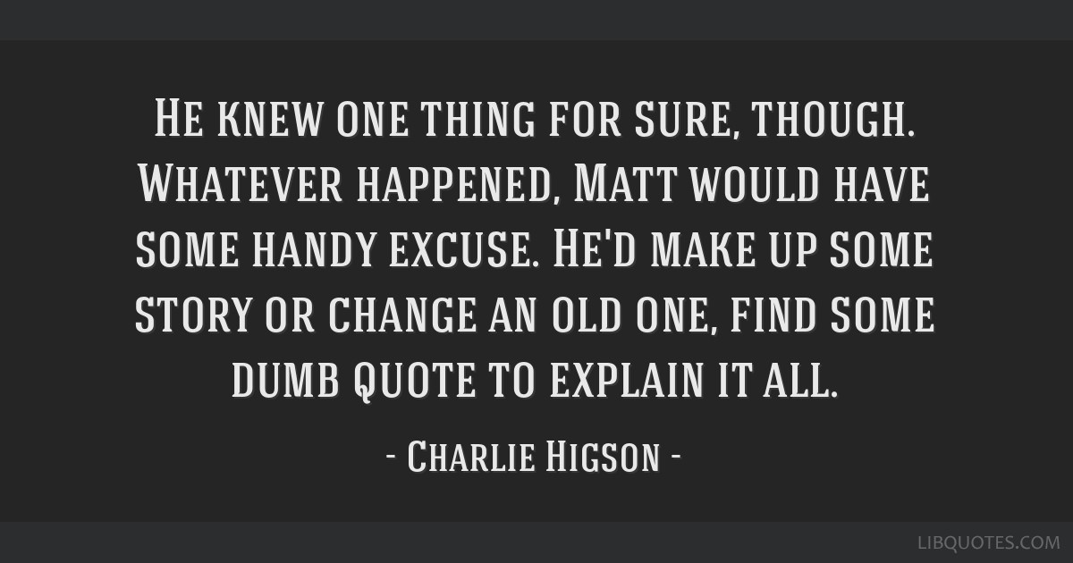 He knew one thing for sure, though. Whatever happened, Matt would have some handy excuse. He'd make up some story or change an old one, find some...
