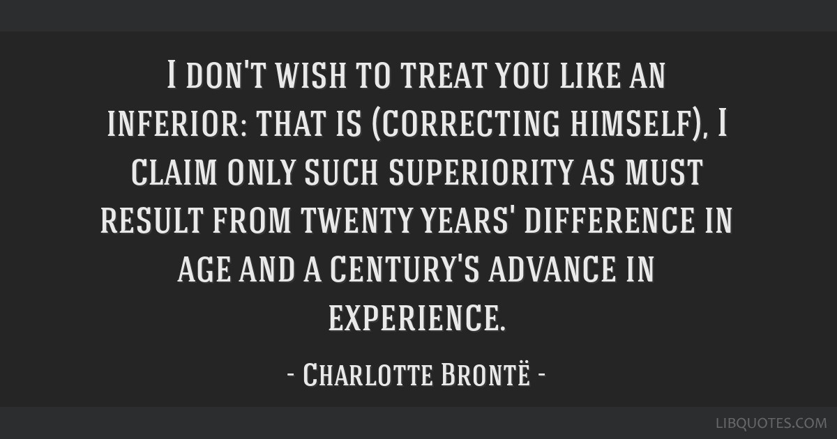 I don't wish to treat you like an inferior: that is (correcting himself), I claim only such superiority as must result from twenty years' difference...