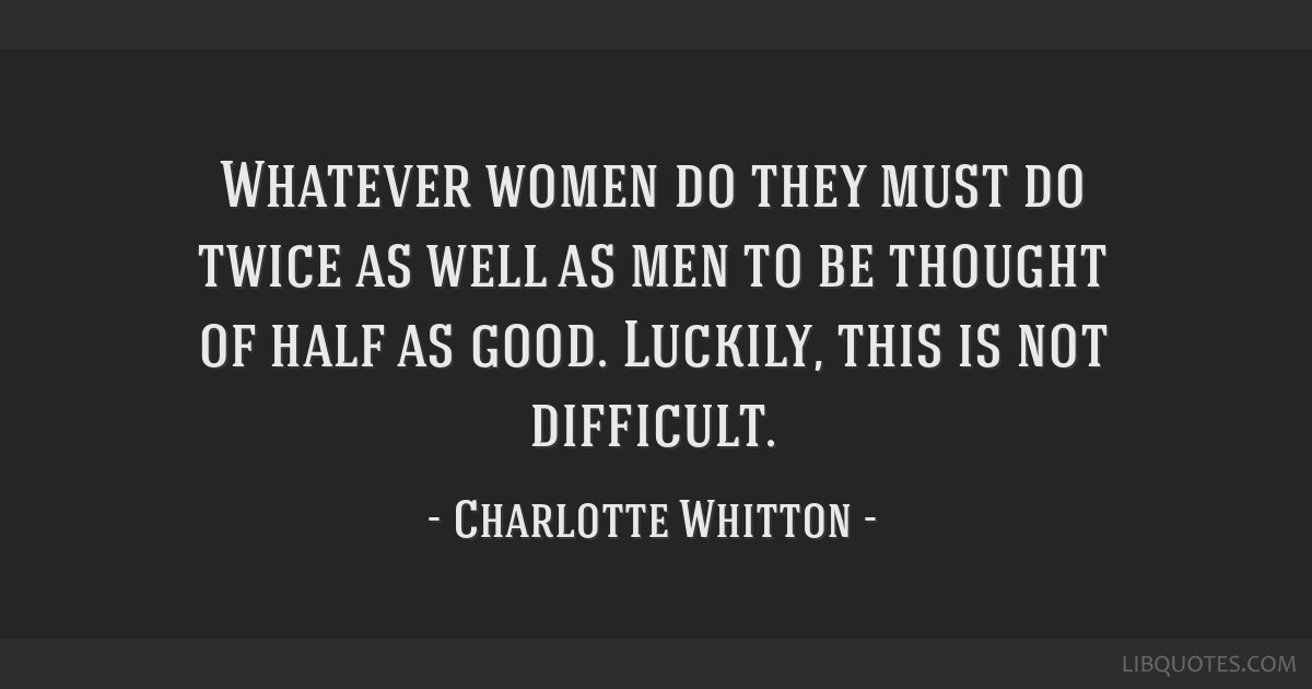 Whatever women do they must do twice as well as men to be thought of half as good. Luckily, this is not difficult.