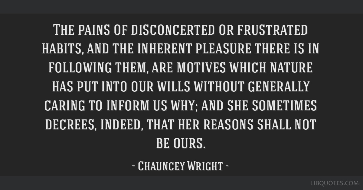 The pains of disconcerted or frustrated habits, and the inherent pleasure there is in following them, are motives which nature has put into our wills ...