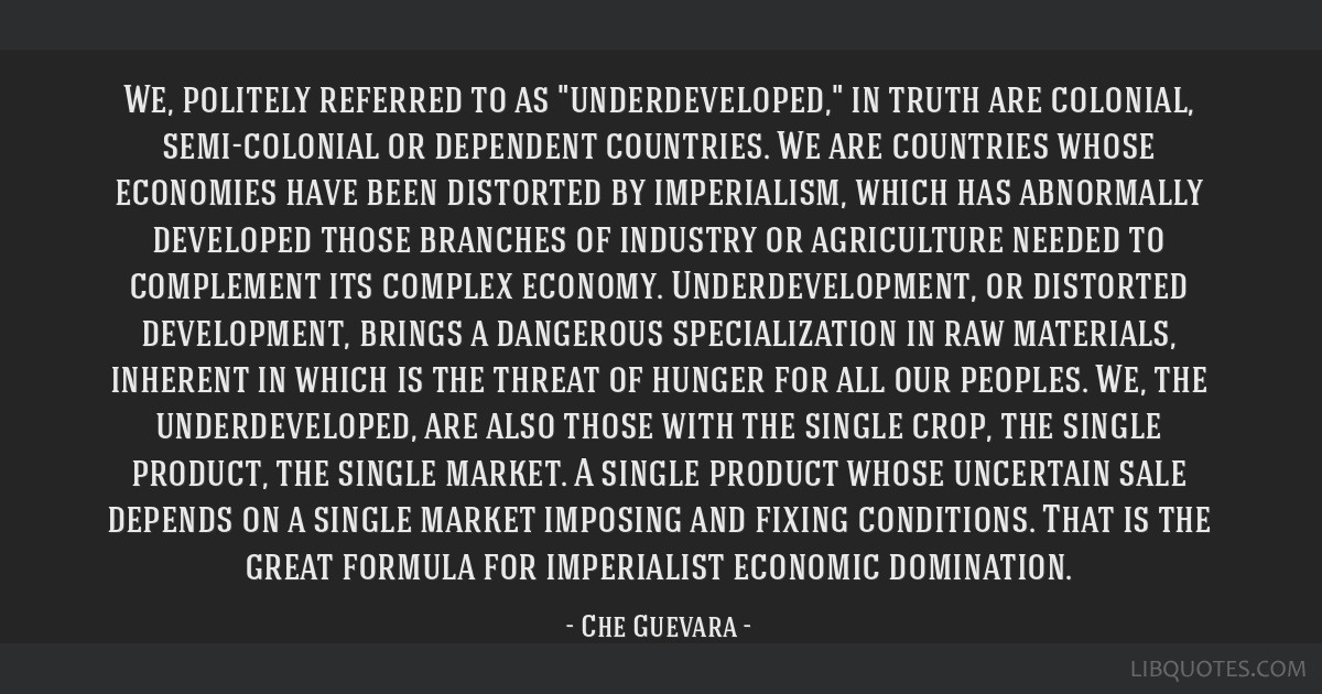 We, politely referred to as underdeveloped, in truth are colonial, semi-colonial or dependent countries. We are countries whose economies have been...