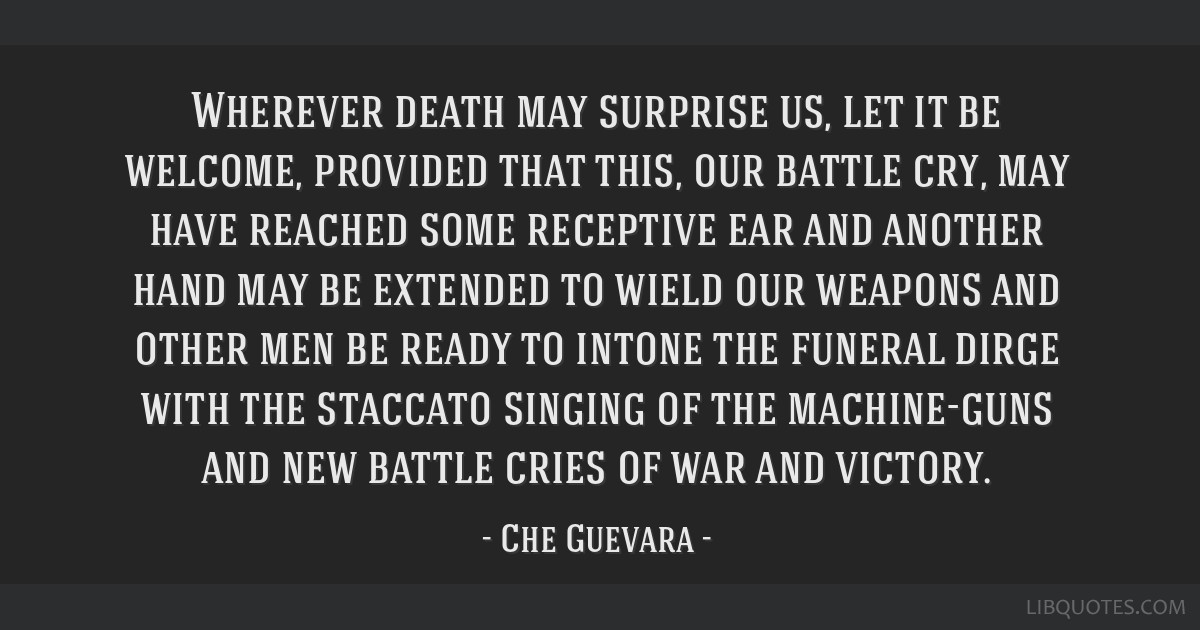 Wherever death may surprise us, let it be welcome, provided that this, our battle cry, may have reached some receptive ear and another hand may be...