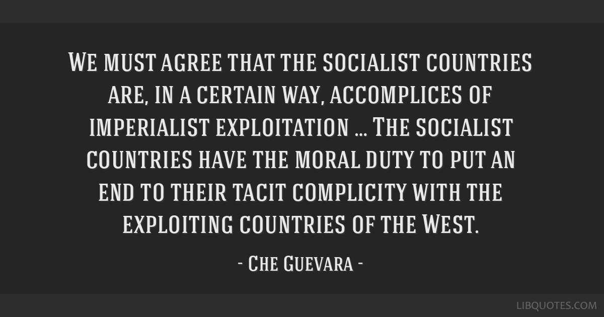 We must agree that the socialist countries are, in a certain way, accomplices of imperialist exploitation … The socialist countries have the moral...