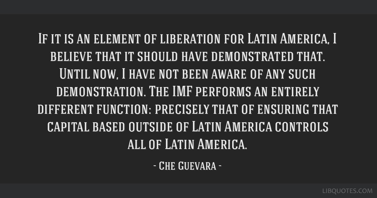 If it is an element of liberation for Latin America, I believe that it should have demonstrated that. Until now, I have not been aware of any such...