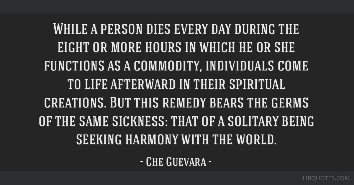 While a person dies every day during the eight or more hours in which he or she functions as a commodity, individuals come to life afterward in their ...