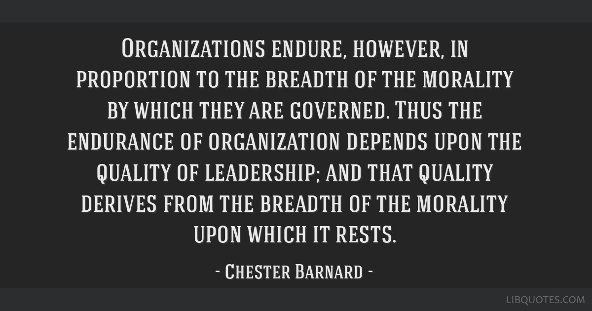 Organizations endure, however, in proportion to the breadth of the morality by which they are governed. Thus the endurance of organization depends...