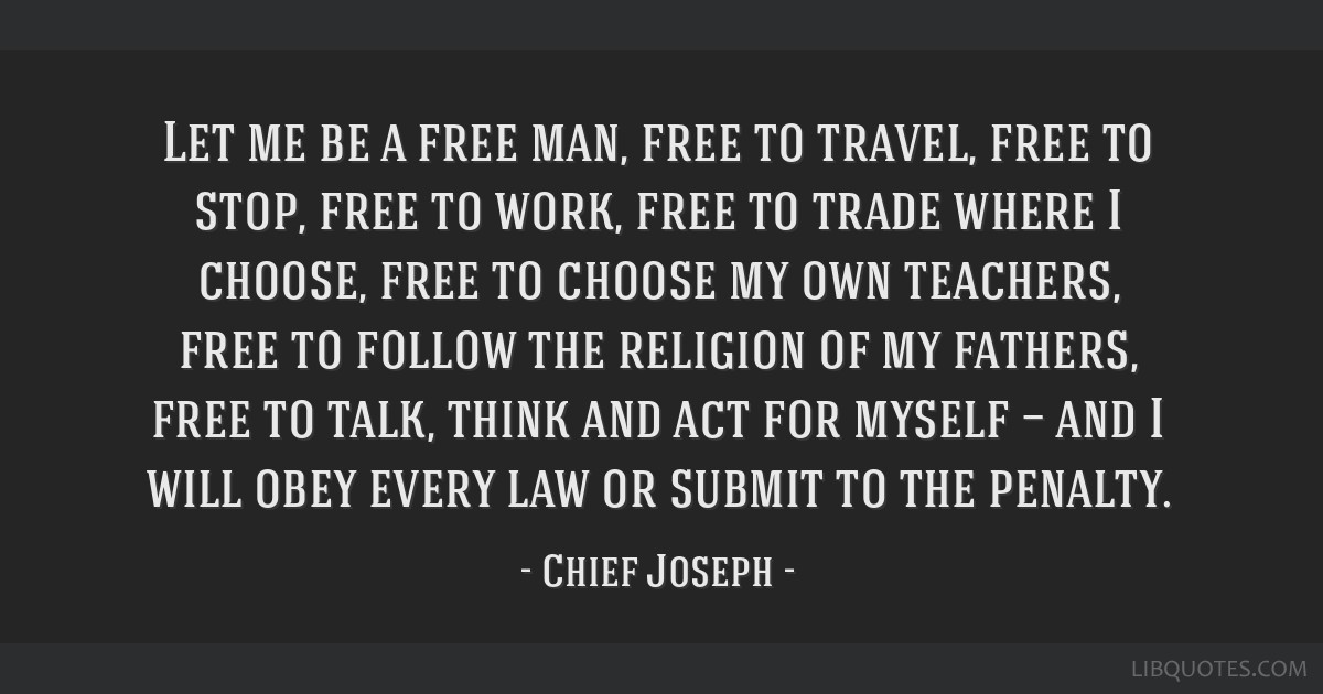 Let me be a free man, free to travel, free to stop, free to work, free to trade where I choose, free to choose my own teachers, free to follow the...