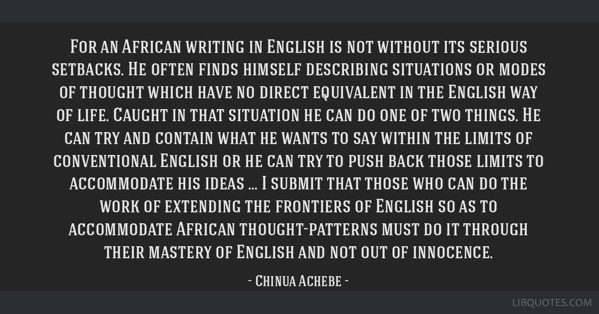 For an African writing in English is not without its serious setbacks. He often finds himself describing situations or modes of thought which have no ...