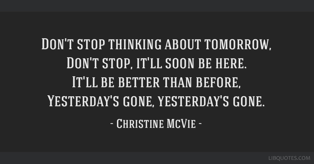 Don't stop thinking about tomorrow, Don't stop, it'll soon be here. It'll be better than before, Yesterday's gone, yesterday's gone.