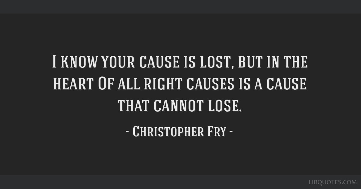 I know your cause is lost, but in the heart / Of all right causes is a cause that cannot lose.