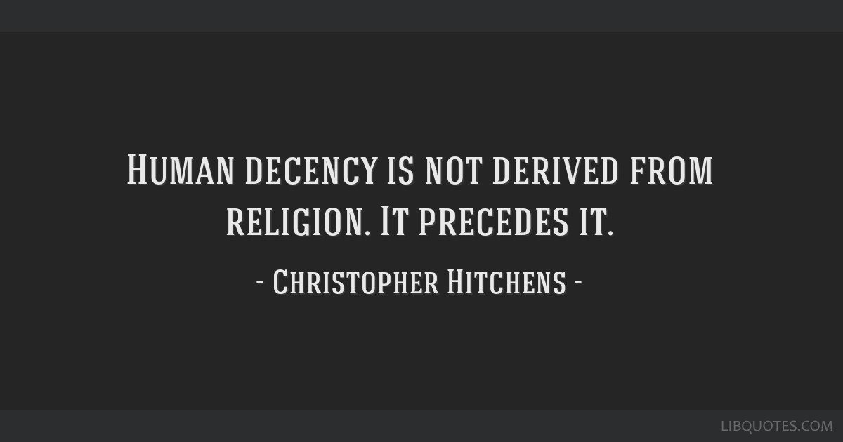 Human decency is not derived from religion. It precedes it.