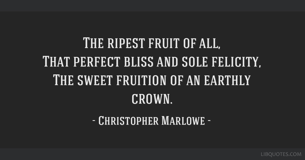 The ripest fruit of all, That perfect bliss and sole felicity, The sweet fruition of an earthly crown.
