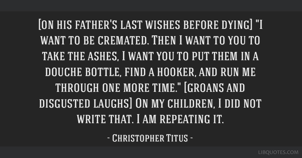 [on his father's last wishes before dying] I want to be cremated. Then I want to you to take the ashes, I want you to put them in a douche bottle,...