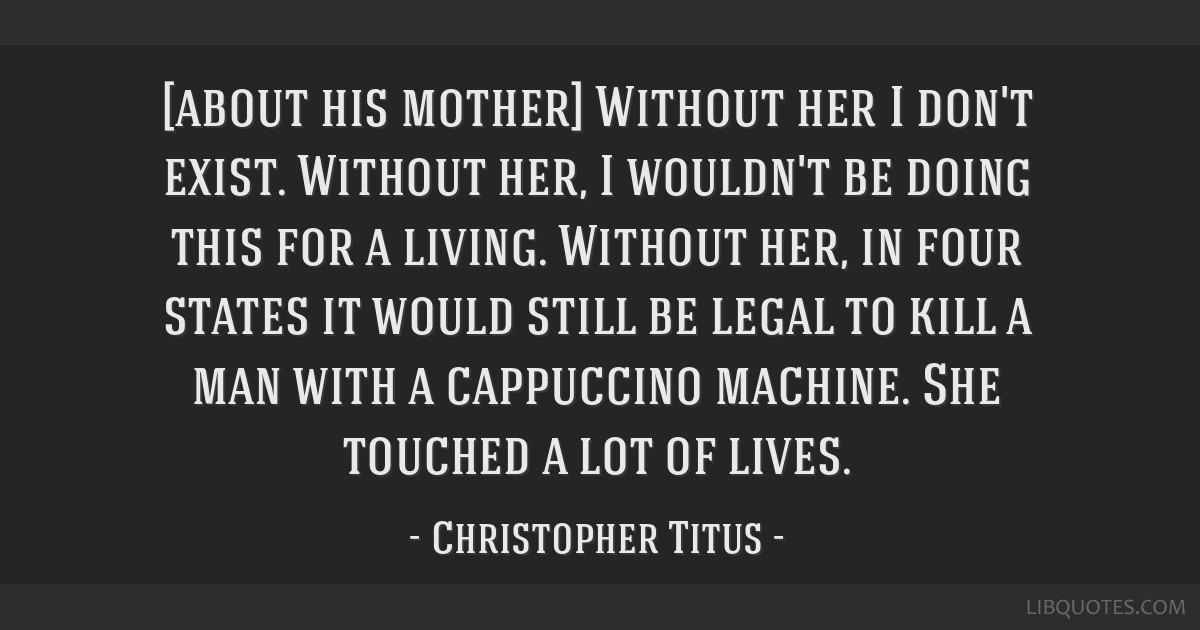 [about his mother] Without her I don't exist. Without her, I wouldn't be doing this for a living. Without her, in four states it would still be legal ...