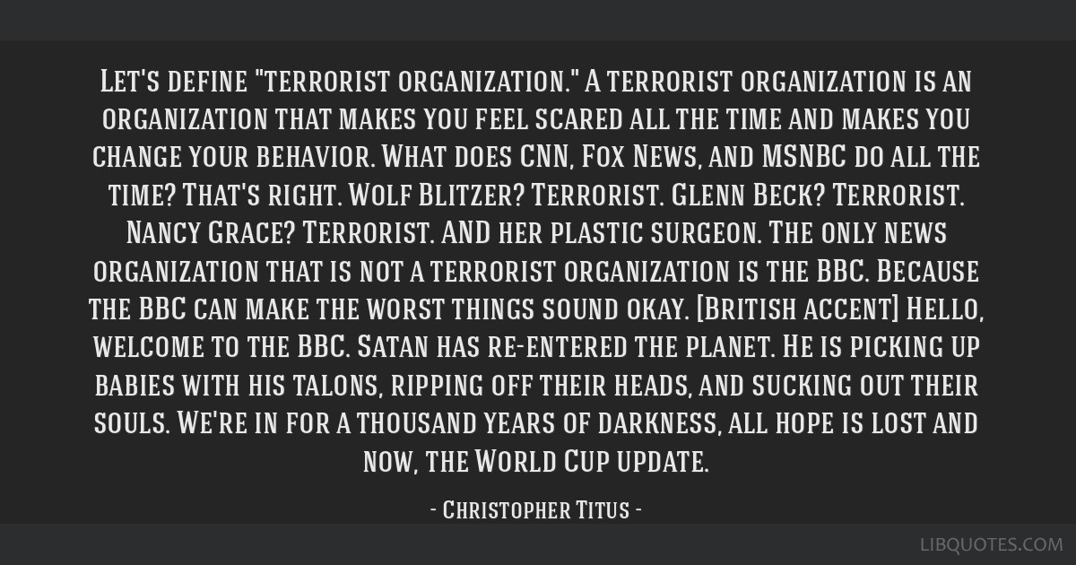 Let's define terrorist organization. A terrorist organization is an organization that makes you feel scared all the time and makes you change your...